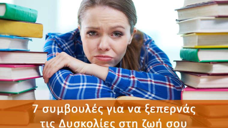 7 συμβουλές για να ξεπερνάς τις Δυσκολίες στη ζωή σου